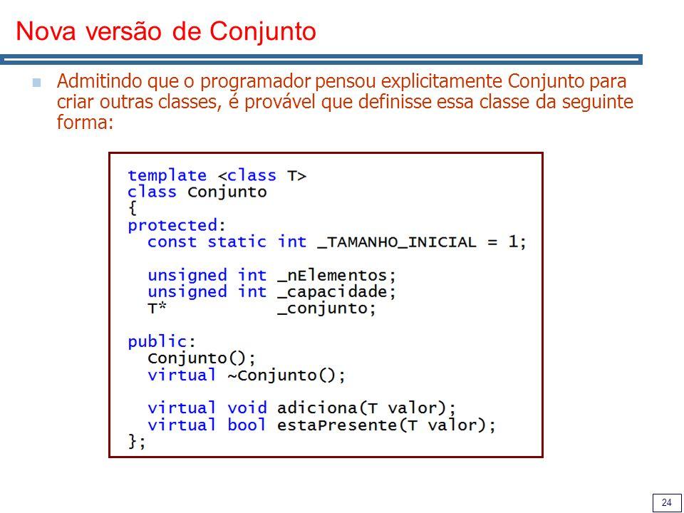 24 Nova versão de Conjunto Admitindo que o programador pensou explicitamente Conjunto para criar outras classes, é provável que definisse essa classe da seguinte forma: