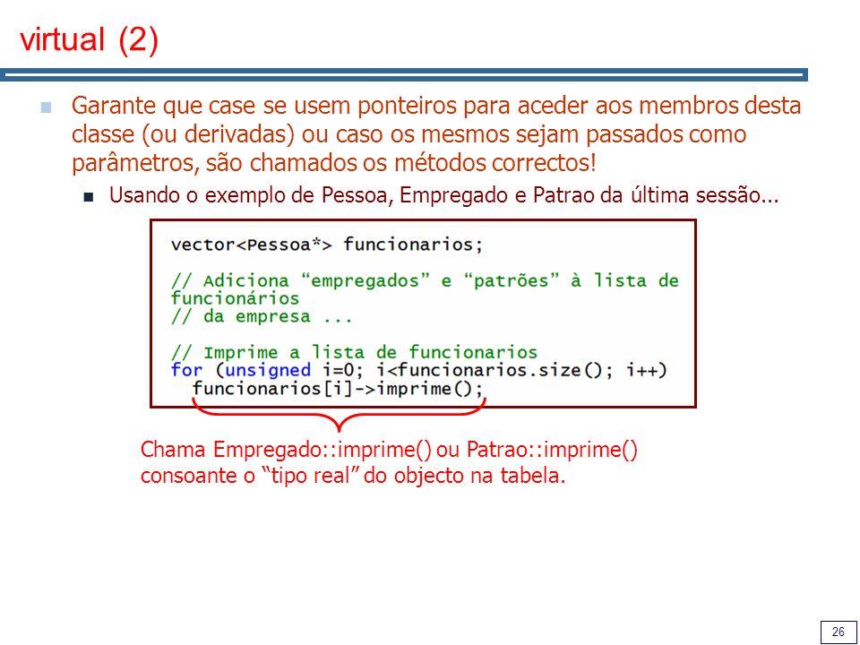 26 virtual (2) Garante que case se usem ponteiros para aceder aos membros desta classe (ou derivadas) ou caso os mesmos sejam passados como parâmetros