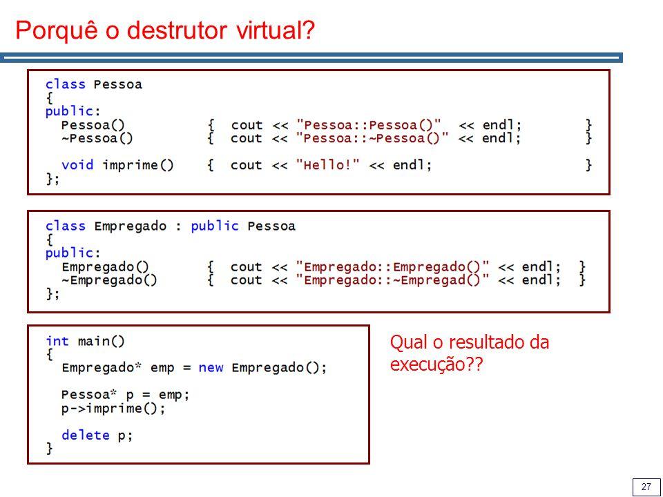 27 Porquê o destrutor virtual? Qual o resultado da execução??