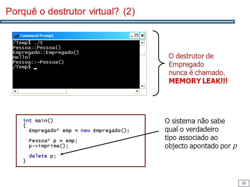 28 Porquê o destrutor virtual? (2) O destrutor de Empregado nunca é chamado. MEMORY LEAK!!! O sistema não sabe qual o verdadeiro tipo associado ao obj