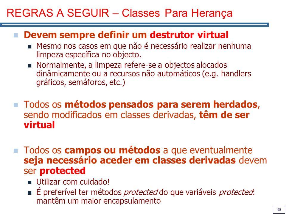 30 REGRAS A SEGUIR – Classes Para Herança Devem sempre definir um destrutor virtual Mesmo nos casos em que não é necessário realizar nenhuma limpeza específica no objecto.