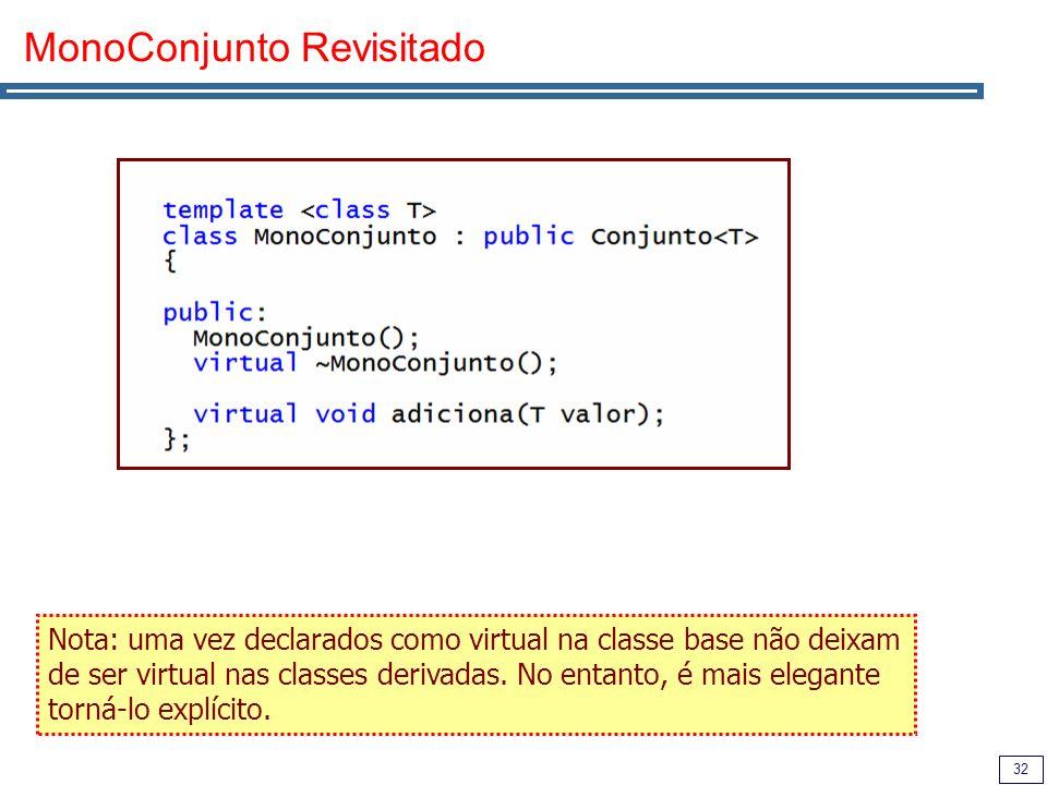 32 MonoConjunto Revisitado Nota: uma vez declarados como virtual na classe base não deixam de ser virtual nas classes derivadas. No entanto, é mais el