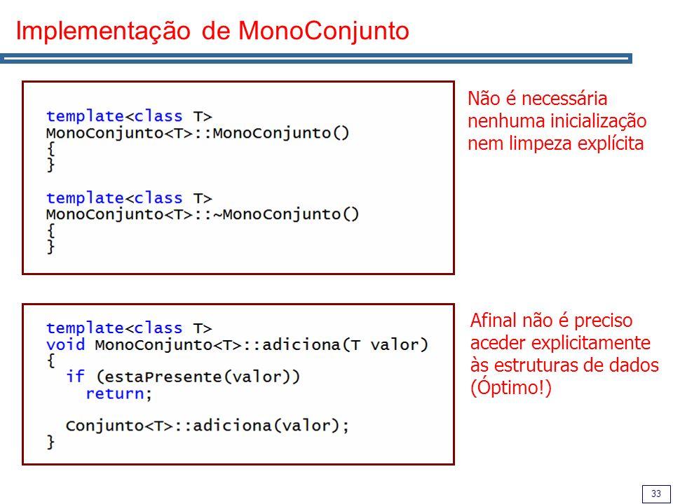 33 Implementação de MonoConjunto Não é necessária nenhuma inicialização nem limpeza explícita Afinal não é preciso aceder explicitamente às estruturas de dados (Óptimo!)