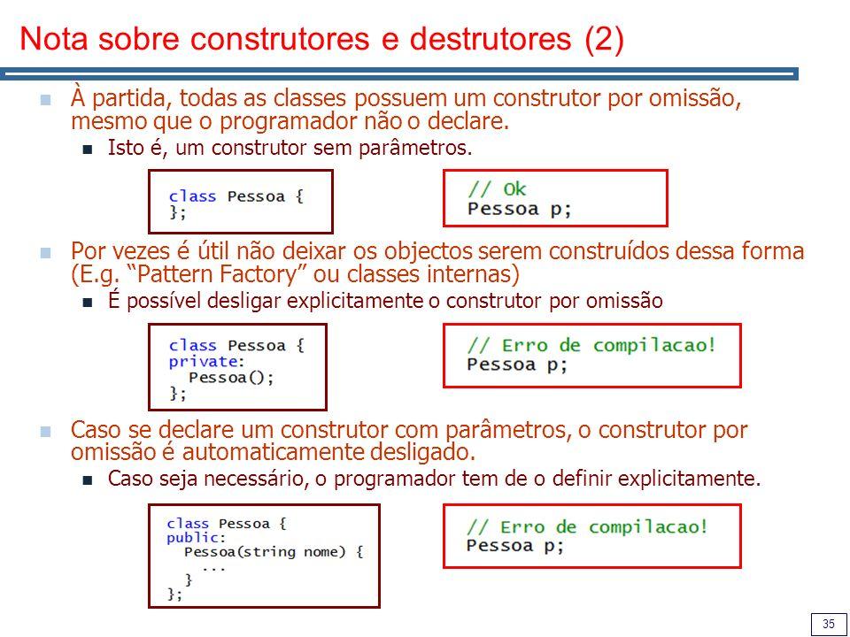 35 Nota sobre construtores e destrutores (2) À partida, todas as classes possuem um construtor por omissão, mesmo que o programador não o declare.