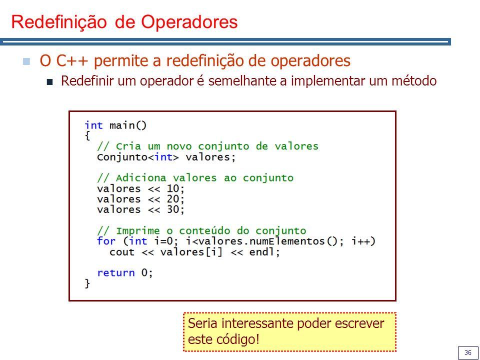 36 Redefinição de Operadores O C++ permite a redefinição de operadores Redefinir um operador é semelhante a implementar um método Seria interessante p