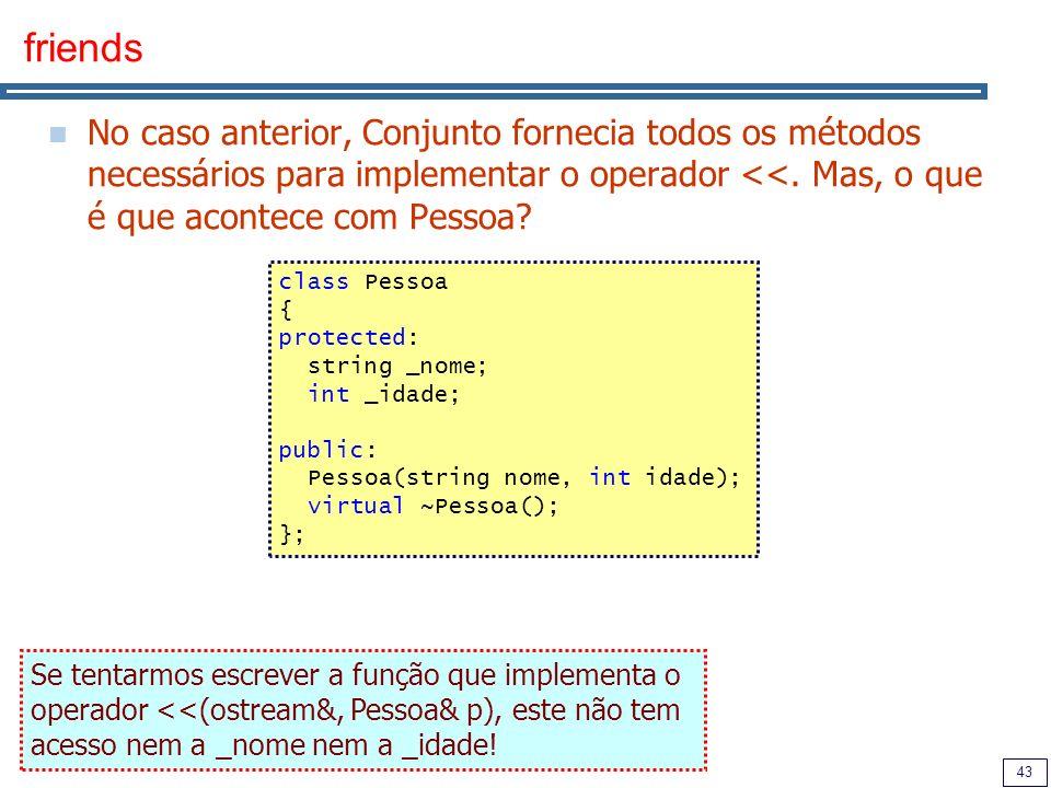 43 friends No caso anterior, Conjunto fornecia todos os métodos necessários para implementar o operador <<. Mas, o que é que acontece com Pessoa? clas