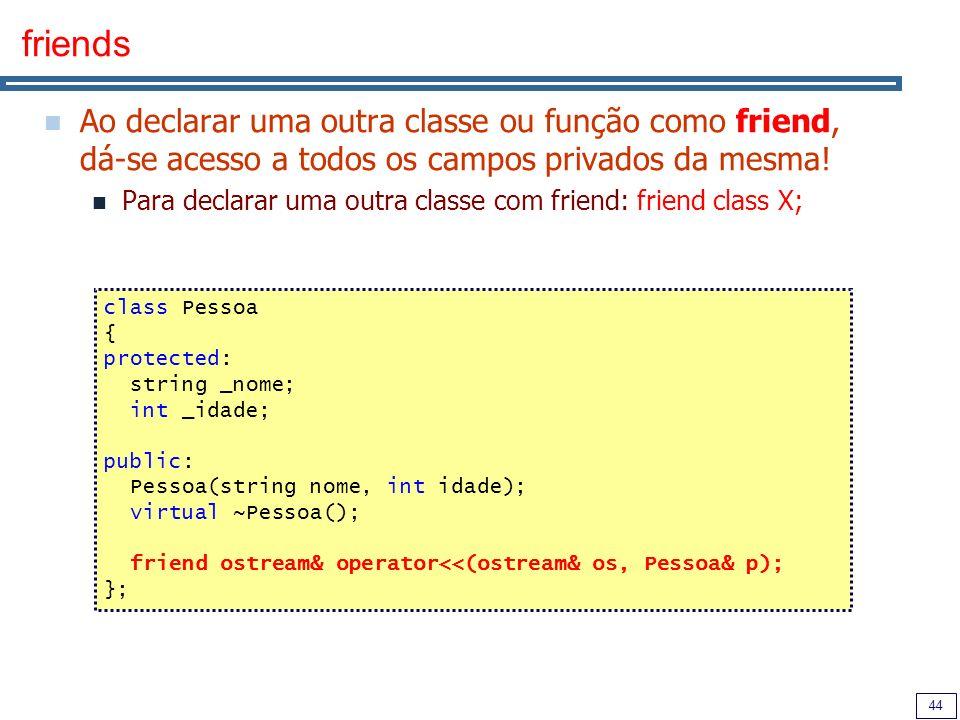 44 friends Ao declarar uma outra classe ou função como friend, dá-se acesso a todos os campos privados da mesma.
