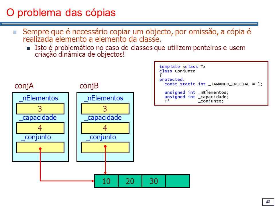 48 O problema das cópias Sempre que é necessário copiar um objecto, por omissão, a cópia é realizada elemento a elemento da classe. Isto é problemátic
