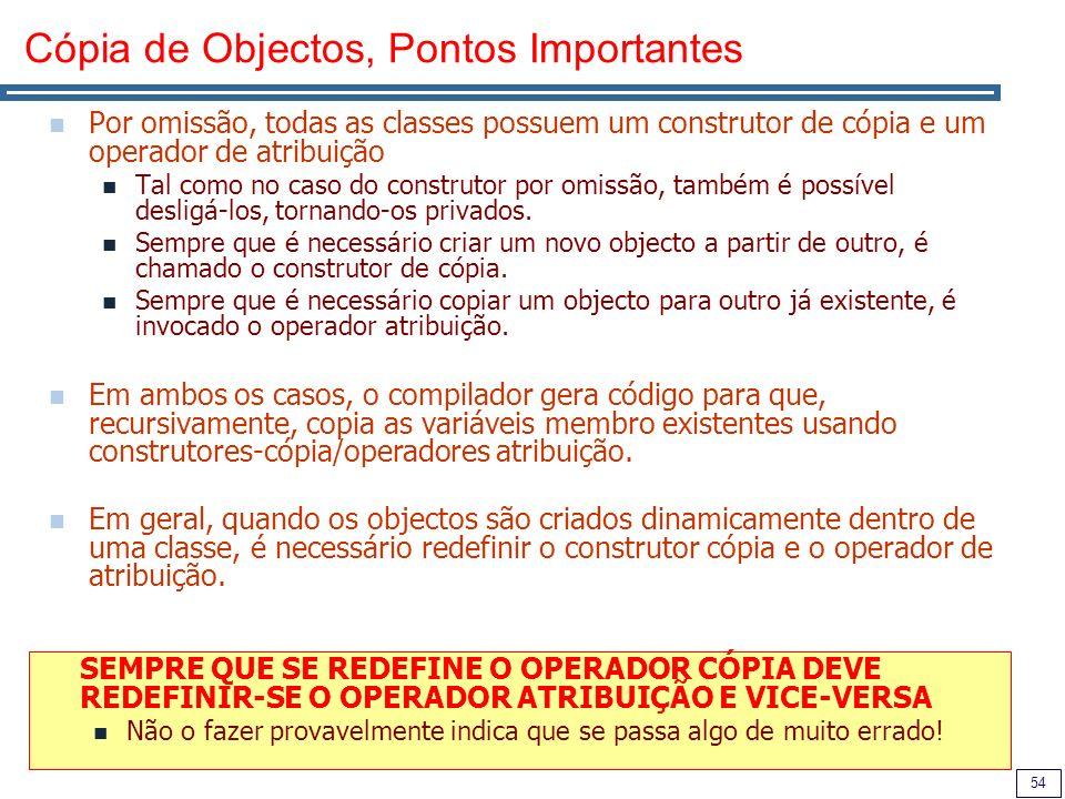 54 Cópia de Objectos, Pontos Importantes Por omissão, todas as classes possuem um construtor de cópia e um operador de atribuição Tal como no caso do construtor por omissão, também é possível desligá-los, tornando-os privados.