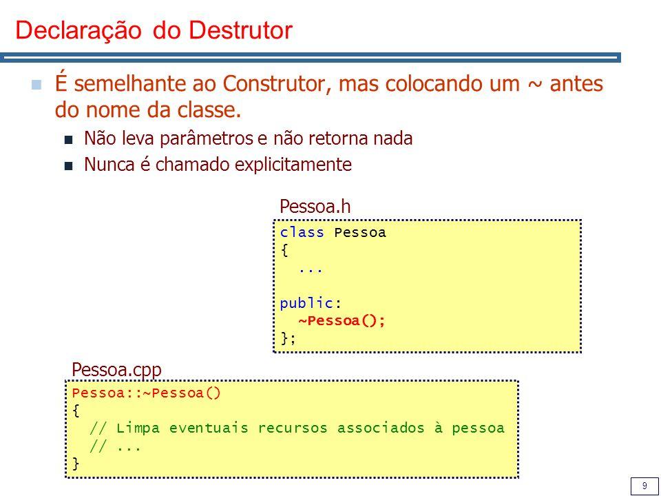 9 Declaração do Destrutor É semelhante ao Construtor, mas colocando um ~ antes do nome da classe. Não leva parâmetros e não retorna nada Nunca é chama