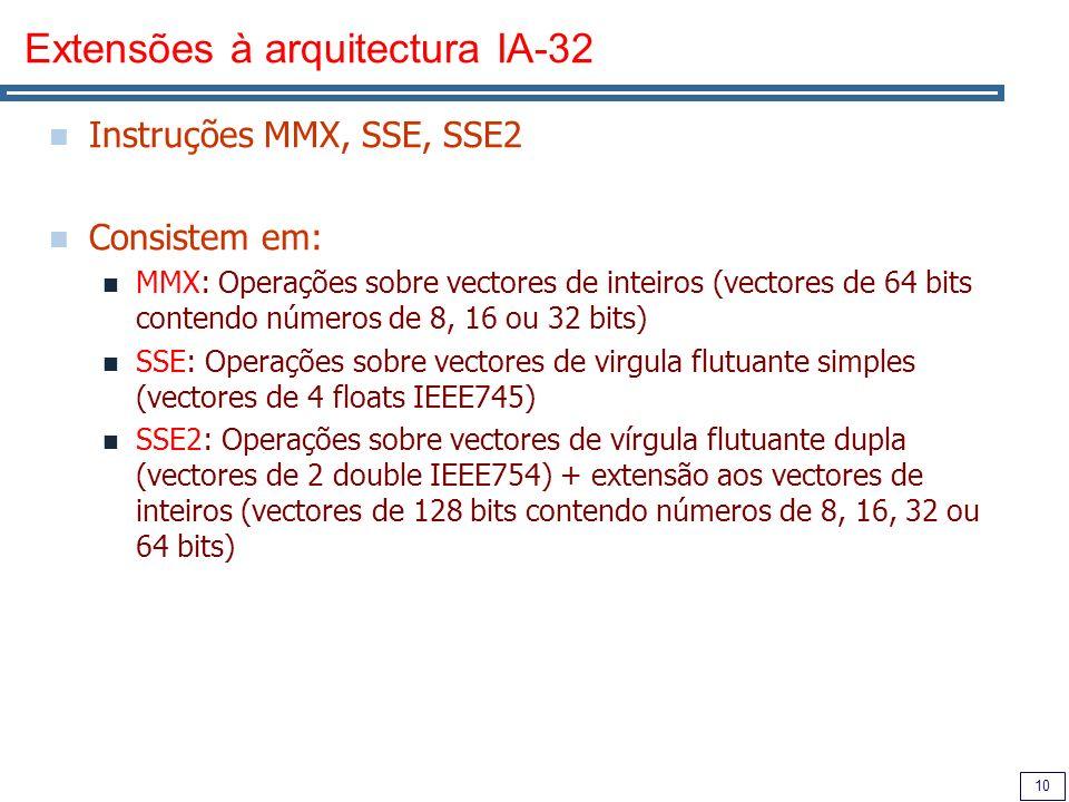 10 Extensões à arquitectura IA-32 Instruções MMX, SSE, SSE2 Consistem em: MMX: Operações sobre vectores de inteiros (vectores de 64 bits contendo números de 8, 16 ou 32 bits) SSE: Operações sobre vectores de virgula flutuante simples (vectores de 4 floats IEEE745) SSE2: Operações sobre vectores de vírgula flutuante dupla (vectores de 2 double IEEE754) + extensão aos vectores de inteiros (vectores de 128 bits contendo números de 8, 16, 32 ou 64 bits)