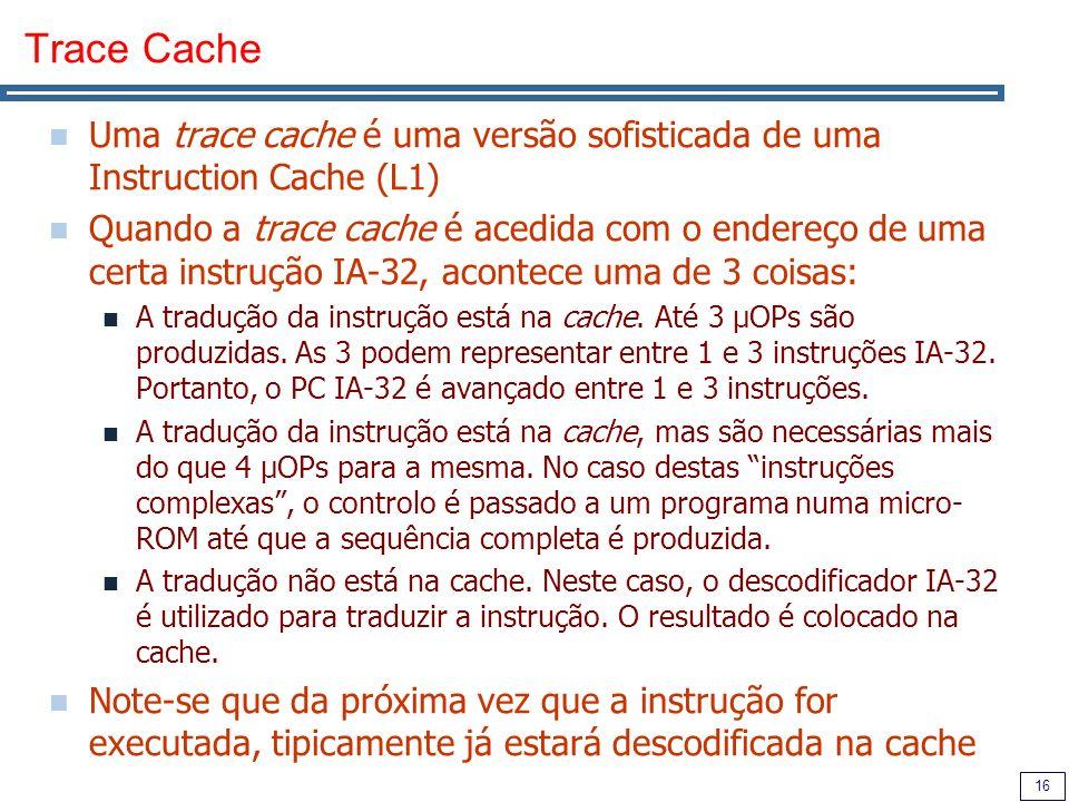 16 Trace Cache Uma trace cache é uma versão sofisticada de uma Instruction Cache (L1) Quando a trace cache é acedida com o endereço de uma certa instrução IA-32, acontece uma de 3 coisas: A tradução da instrução está na cache.