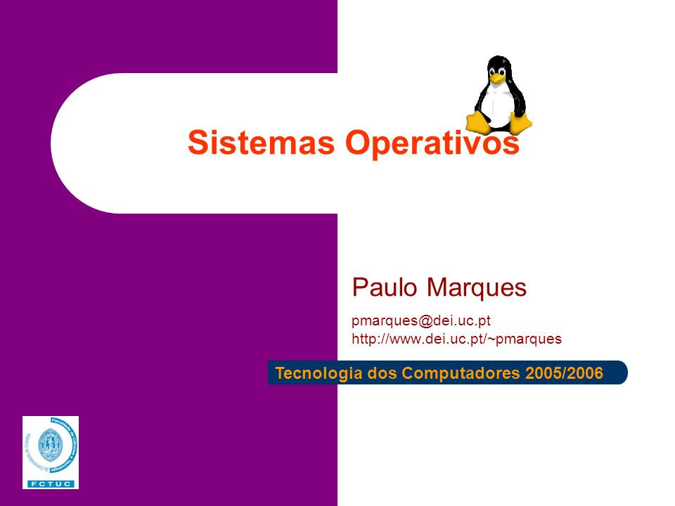 Sistemas Operativos Paulo Marques pmarques@dei.uc.pt http://www.dei.uc.pt/~pmarques Tecnologia dos Computadores 2005/2006