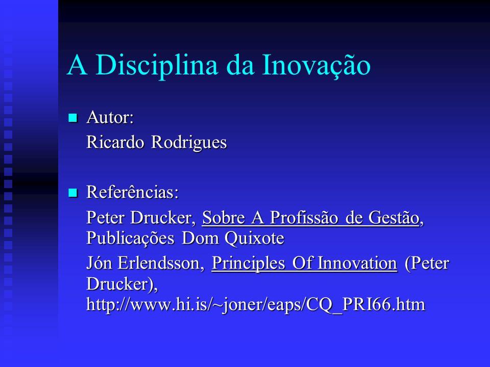 A Disciplina da Inovação Autor: Autor: Ricardo Rodrigues Referências: Referências: Peter Drucker, Sobre A Profissão de Gestão, Publicações Dom Quixote