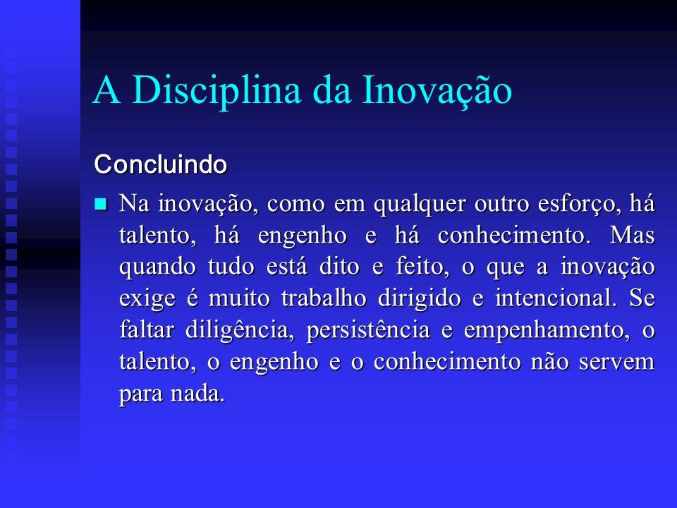A Disciplina da Inovação Concluindo Na inovação, como em qualquer outro esforço, há talento, há engenho e há conhecimento. Mas quando tudo está dito e