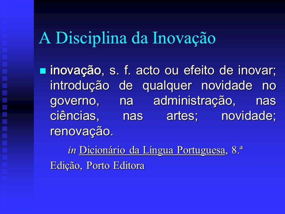 A Disciplina da Inovação inovação, s. f. acto ou efeito de inovar; introdução de qualquer novidade no governo, na administração, nas ciências, nas art