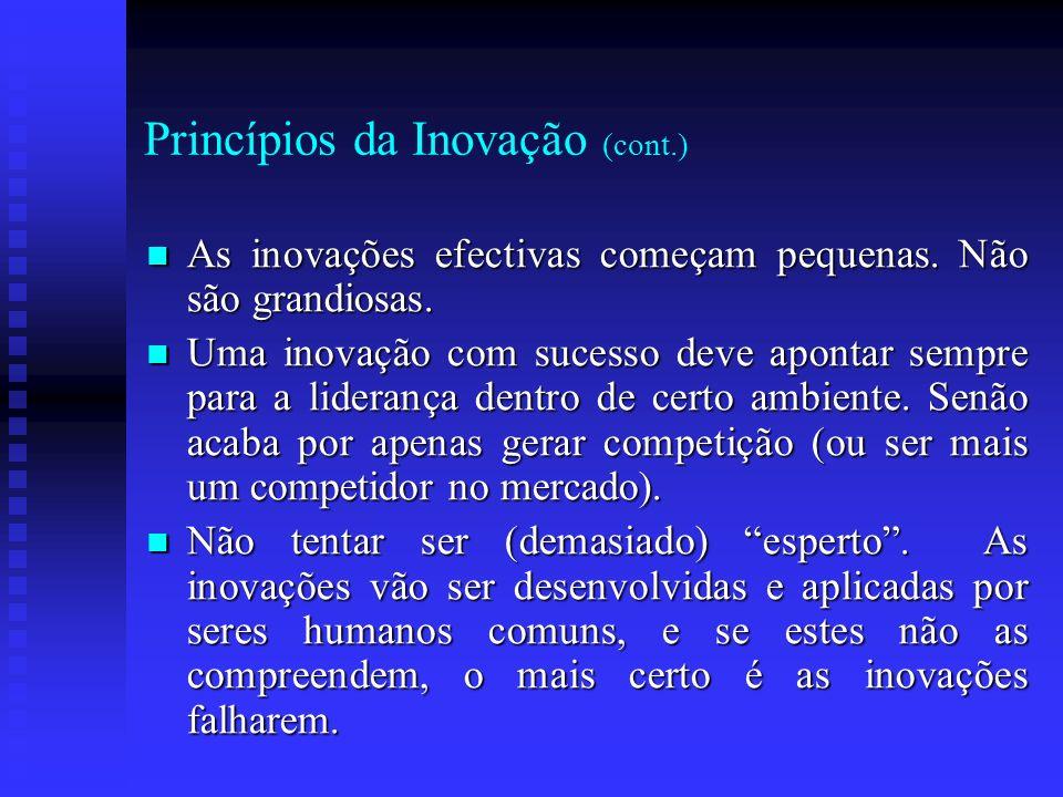 Princípios da Inovação (cont.) As inovações efectivas começam pequenas. Não são grandiosas. As inovações efectivas começam pequenas. Não são grandiosa