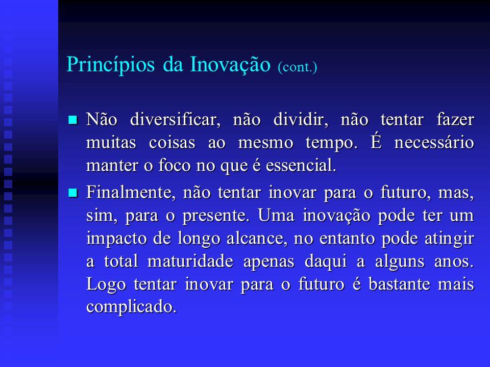 Princípios da Inovação (cont.) Não diversificar, não dividir, não tentar fazer muitas coisas ao mesmo tempo. É necessário manter o foco no que é essen