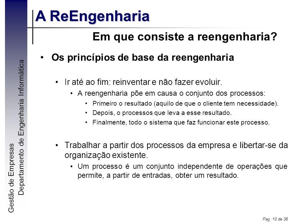 Gestão de Empresas A ReEngenharia Departamento de Engenharia Informática Pag. 10 de 38 Em que consiste a reengenharia? Os princípios de base da reenge