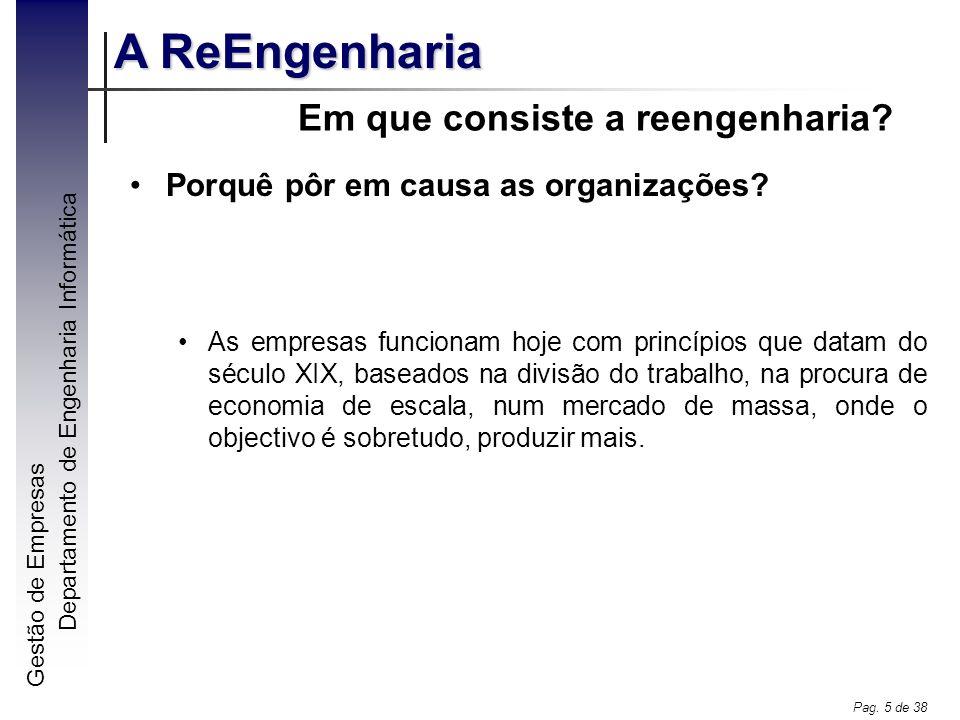 Gestão de Empresas A ReEngenharia Departamento de Engenharia Informática Pag. 5 de 38 Em que consiste a reengenharia? Porquê pôr em causa as organizaç