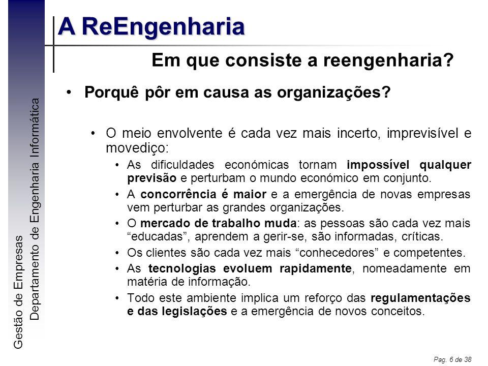 Gestão de Empresas A ReEngenharia Departamento de Engenharia Informática Pag. 6 de 38 Em que consiste a reengenharia? Porquê pôr em causa as organizaç