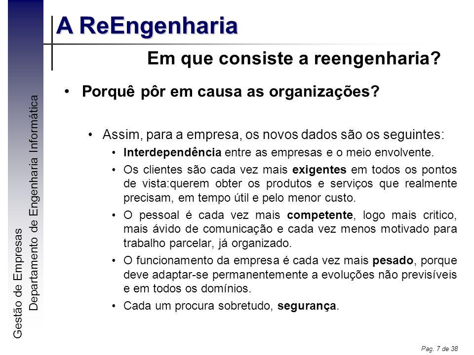 Gestão de Empresas A ReEngenharia Departamento de Engenharia Informática Pag. 7 de 38 Em que consiste a reengenharia? Porquê pôr em causa as organizaç