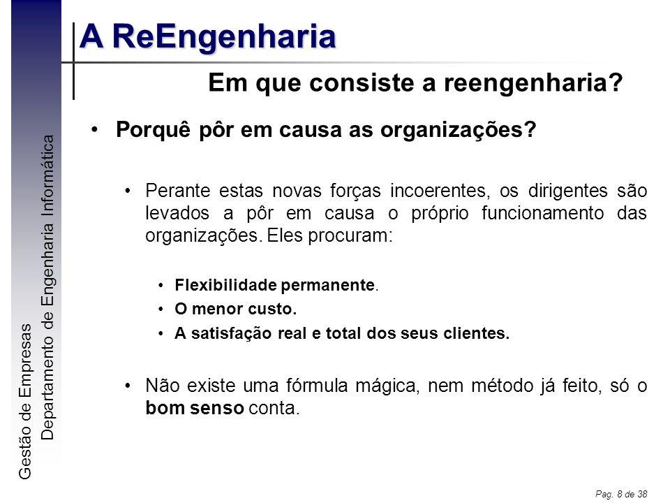 Gestão de Empresas A ReEngenharia Departamento de Engenharia Informática Pag. 8 de 38 Em que consiste a reengenharia? Porquê pôr em causa as organizaç