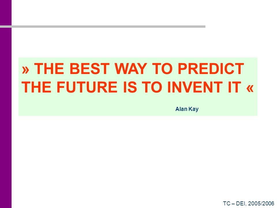 TC – DEI, 2005/2006 » THE BEST WAY TO PREDICT THE FUTURE IS TO INVENT IT « Alan Kay