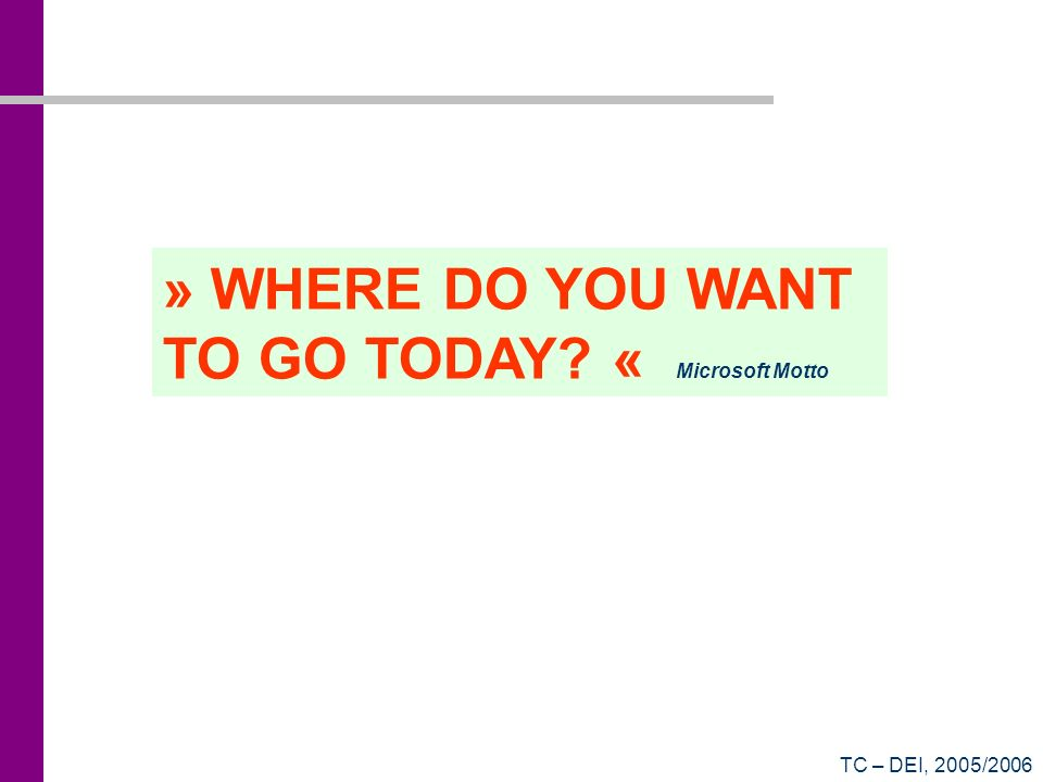 TC – DEI, 2005/2006 » WHERE DO YOU WANT TO GO TODAY? « Microsoft Motto