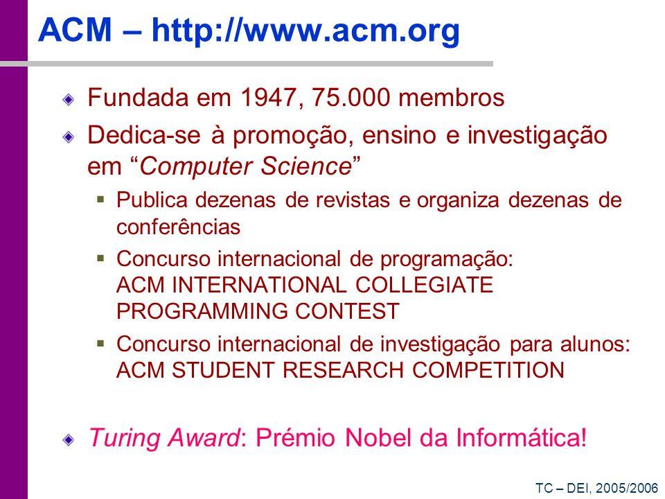 TC – DEI, 2005/2006 ACM – http://www.acm.org Fundada em 1947, 75.000 membros Dedica-se à promoção, ensino e investigação em Computer Science Publica dezenas de revistas e organiza dezenas de conferências Concurso internacional de programação: ACM INTERNATIONAL COLLEGIATE PROGRAMMING CONTEST Concurso internacional de investigação para alunos: ACM STUDENT RESEARCH COMPETITION Turing Award: Prémio Nobel da Informática!