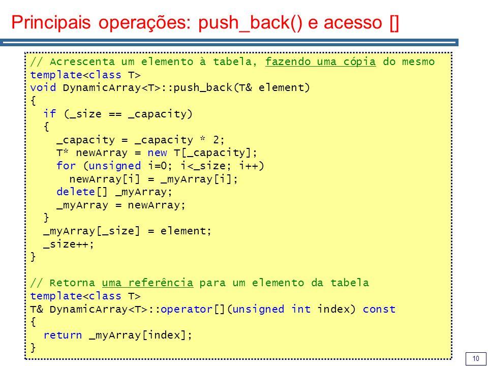 10 Principais operações: push_back() e acesso [] // Acrescenta um elemento à tabela, fazendo uma cópia do mesmo template void DynamicArray ::push_back