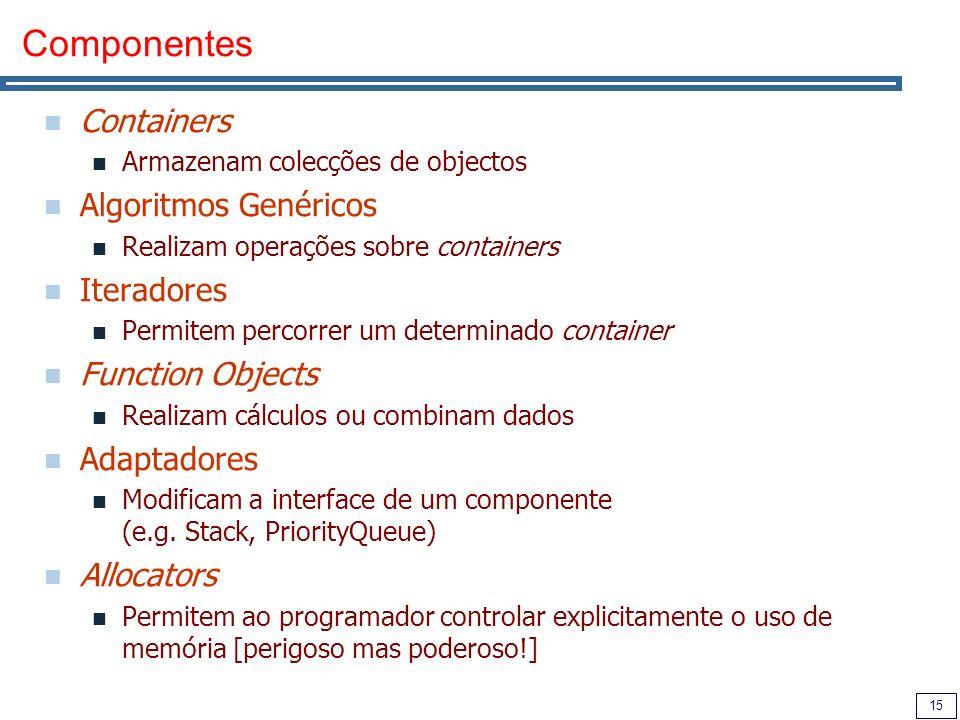 15 Componentes Containers Armazenam colecções de objectos Algoritmos Genéricos Realizam operações sobre containers Iteradores Permitem percorrer um de