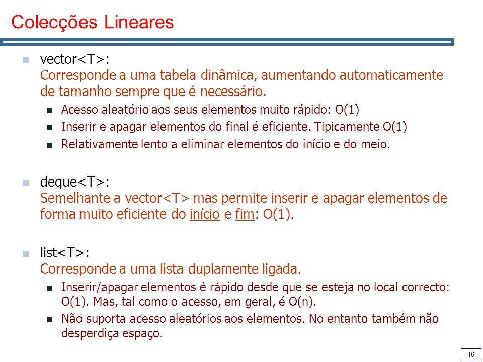 16 Colecções Lineares vector : Corresponde a uma tabela dinâmica, aumentando automaticamente de tamanho sempre que é necessário. Acesso aleatório aos