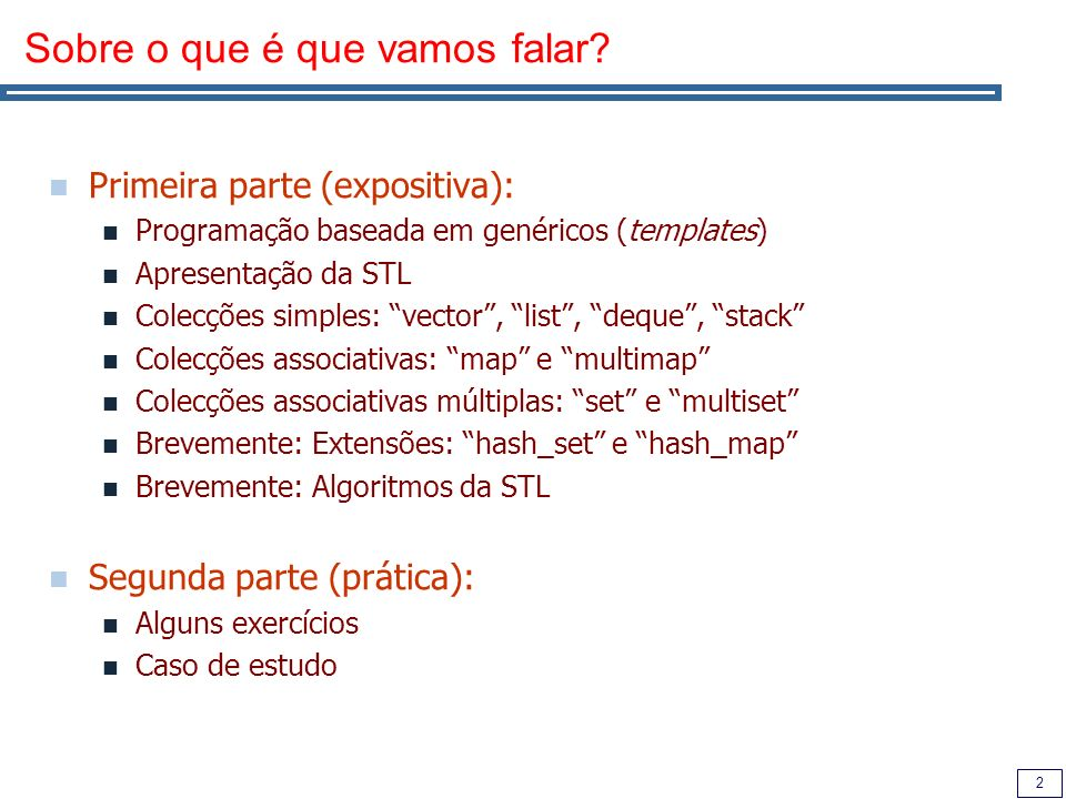 2 Sobre o que é que vamos falar? Primeira parte (expositiva): Programação baseada em genéricos (templates) Apresentação da STL Colecções simples: vect