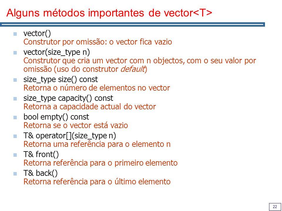 22 Alguns métodos importantes de vector vector() Construtor por omissão: o vector fica vazio vector(size_type n) Construtor que cria um vector com n o
