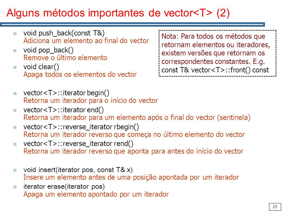 23 Alguns métodos importantes de vector (2) void push_back(const T&) Adiciona um elemento ao final do vector void pop_back() Remove o último elemento