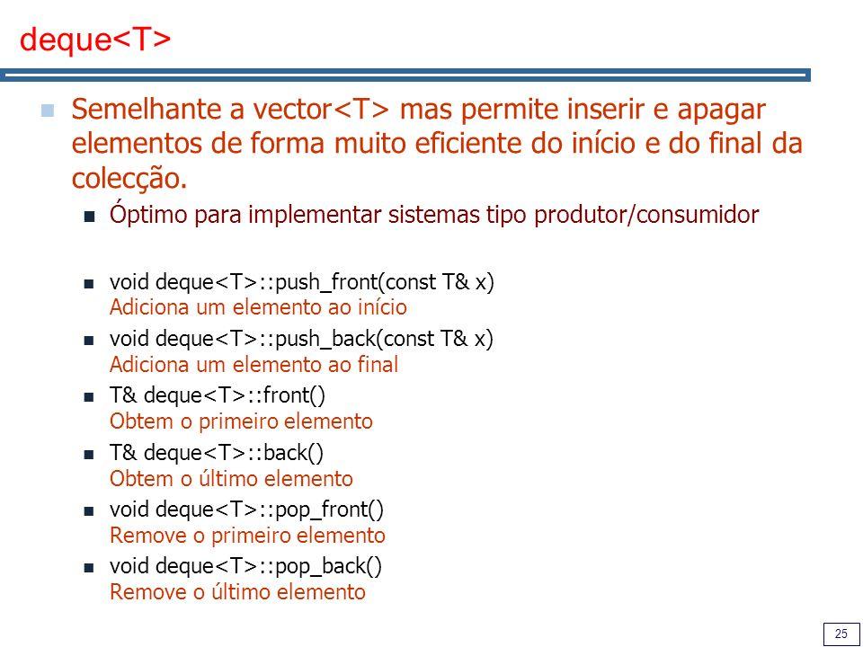 25 deque Semelhante a vector mas permite inserir e apagar elementos de forma muito eficiente do início e do final da colecção. Óptimo para implementar