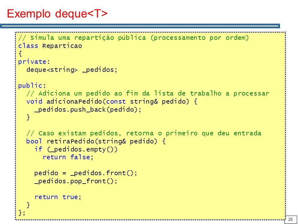 26 Exemplo deque // Simula uma repartição pública (processamento por ordem) class Reparticao { private: deque _pedidos; public: // Adiciona um pedido