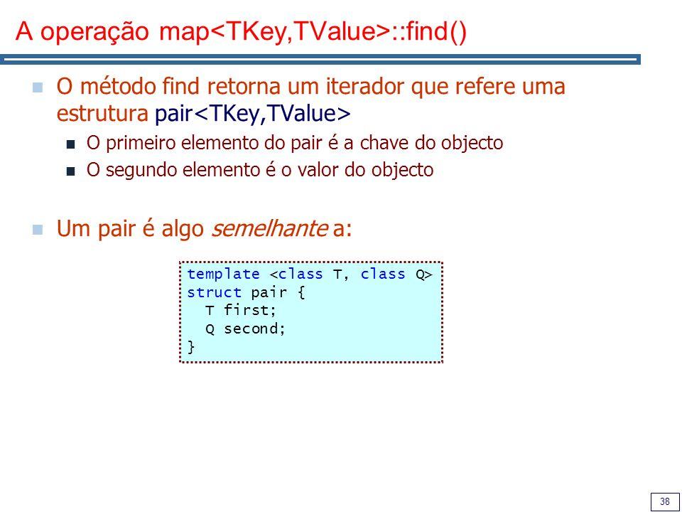 38 A operação map ::find() O método find retorna um iterador que refere uma estrutura pair O primeiro elemento do pair é a chave do objecto O segundo