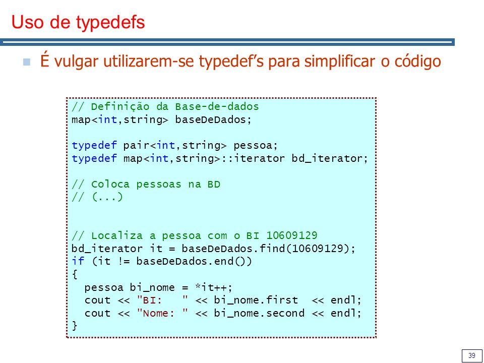 39 Uso de typedefs É vulgar utilizarem-se typedefs para simplificar o código // Definição da Base-de-dados map baseDeDados; typedef pair pessoa; typed
