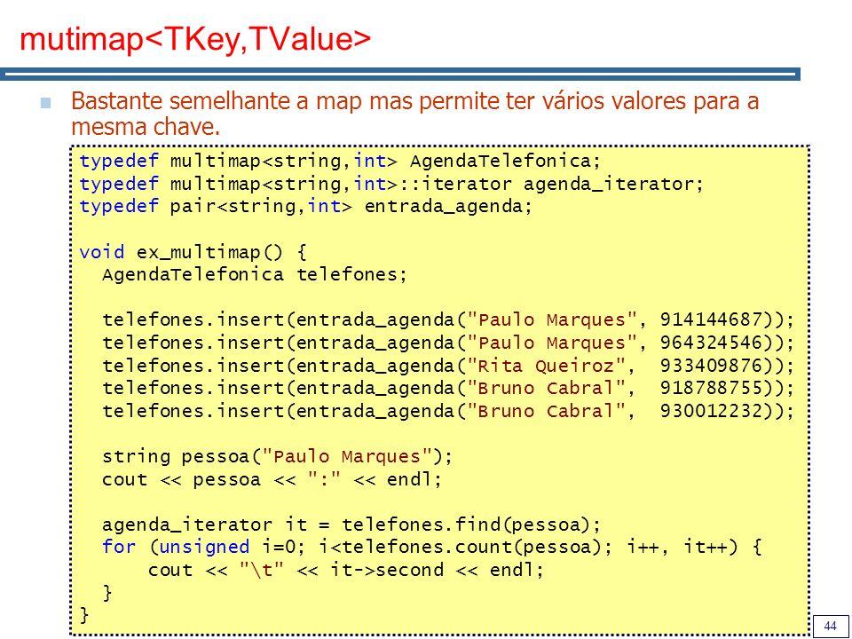 44 mutimap Bastante semelhante a map mas permite ter vários valores para a mesma chave. typedef multimap AgendaTelefonica; typedef multimap ::iterator