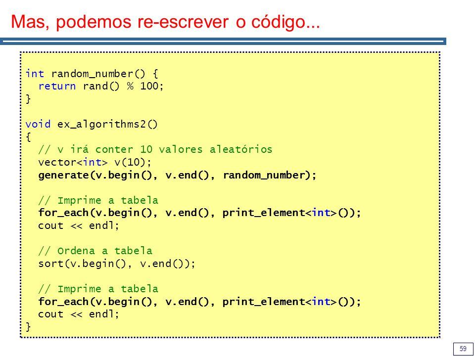 59 Mas, podemos re-escrever o código... int random_number() { return rand() % 100; } void ex_algorithms2() { // v irá conter 10 valores aleatórios vec