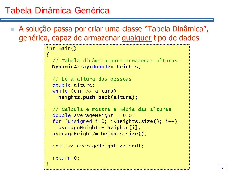 17 Exemplo utilizando vector #include using namespace std; void ex_vector() { // Tabela dinâmica para armazenar alturas vector heights; // Lê a altura das pessoas double altura; while (cin >> altura) heights.push_back(altura); // Calcula e mostra a média das alturas double averageHeight = 0.0; for (unsigned i=0; i<heights.size(); i++) averageHeight+= heights[i]; averageHeight/= heights.size(); cout << averageHeight << endl; }