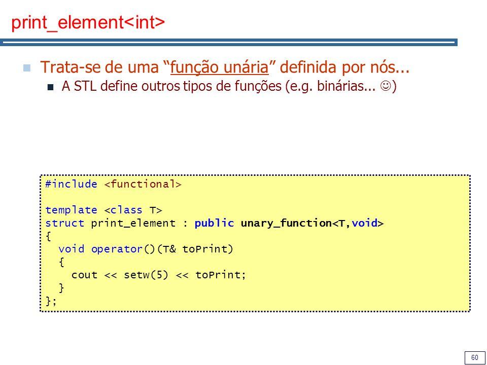 60 print_element Trata-se de uma função unária definida por nós... A STL define outros tipos de funções (e.g. binárias... ) #include template struct p