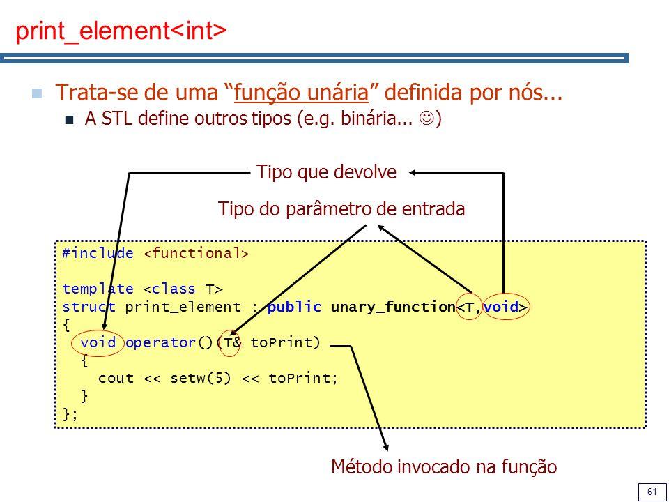 61 print_element Trata-se de uma função unária definida por nós... A STL define outros tipos (e.g. binária... ) #include template struct print_element