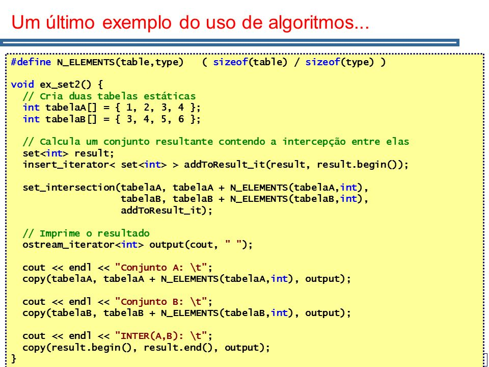 63 Um último exemplo do uso de algoritmos... #define N_ELEMENTS(table,type) ( sizeof(table) / sizeof(type) ) void ex_set2() { // Cria duas tabelas est