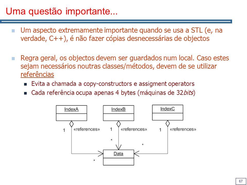 67 Uma questão importante... Um aspecto extremamente importante quando se usa a STL (e, na verdade, C++), é não fazer cópias desnecessárias de objecto