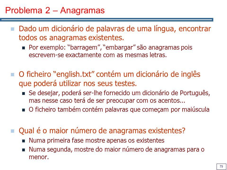 79 Problema 2 – Anagramas Dado um dicionário de palavras de uma língua, encontrar todos os anagramas existentes. Por exemplo: barragem, embargar são a