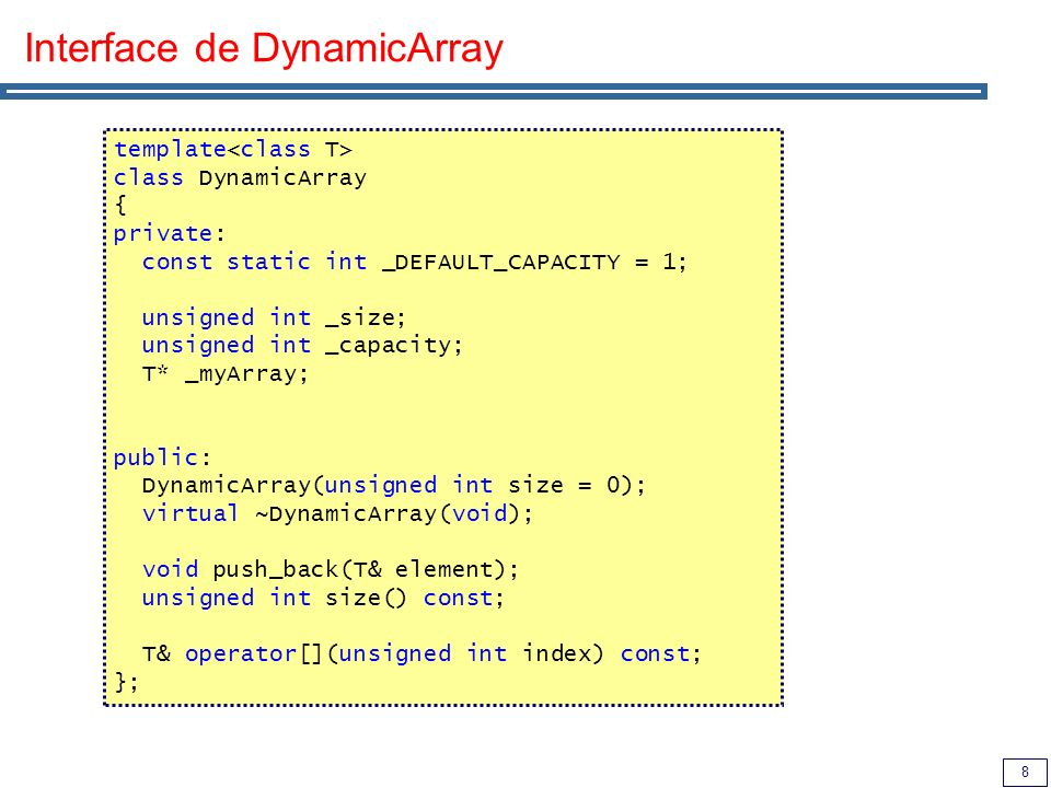 9 Construtor, Destrutor e size() de DynamicArray // Construtor, leva como parâmetro o tamanho inicial da tabela template DynamicArray ::DynamicArray(unsigned int size) : _size(size), _capacity(_DEFAULT_CAPACITY) { if (_size > 0) _capacity = _size; _myArray = new T[_capacity]; } // Destructor template DynamicArray ::~DynamicArray(void) { delete[] _myArray; } // Retorna o número de elementos na tabela template unsigned int DynamicArray ::size() const { return _size; }