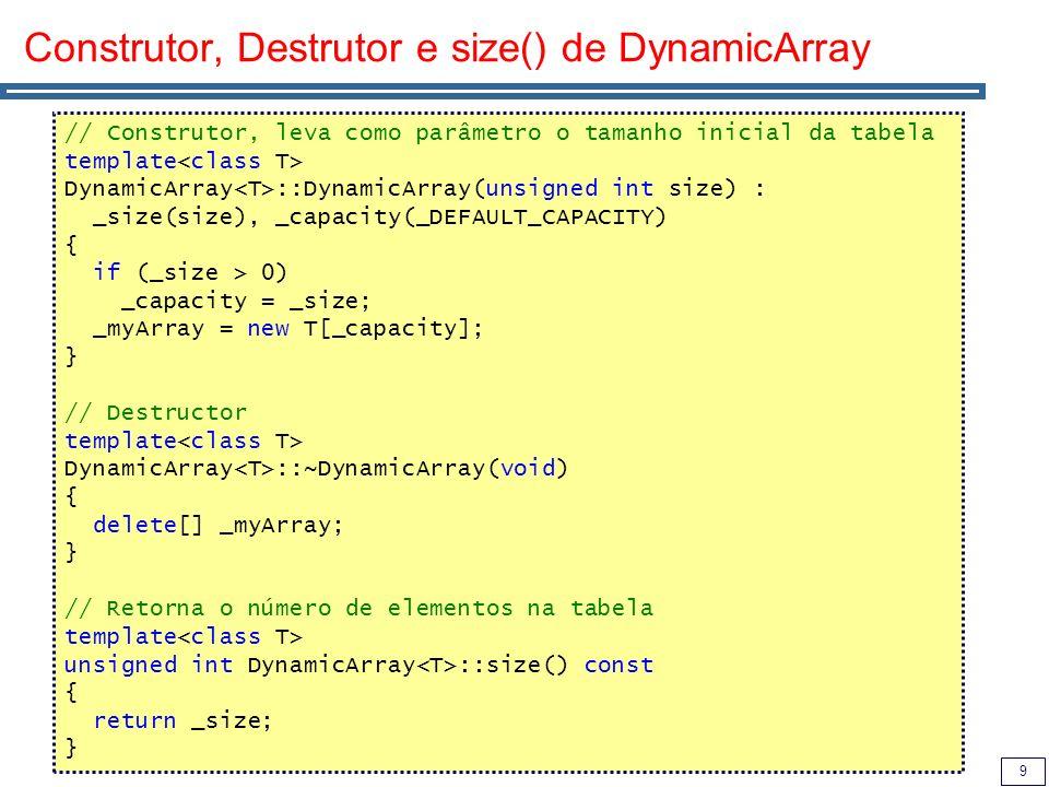 10 Principais operações: push_back() e acesso [] // Acrescenta um elemento à tabela, fazendo uma cópia do mesmo template void DynamicArray ::push_back(T& element) { if (_size == _capacity) { _capacity = _capacity * 2; T* newArray = new T[_capacity]; for (unsigned i=0; i<_size; i++) newArray[i] = _myArray[i]; delete[] _myArray; _myArray = newArray; } _myArray[_size] = element; _size++; } // Retorna uma referência para um elemento da tabela template T& DynamicArray ::operator[](unsigned int index) const { return _myArray[index]; }